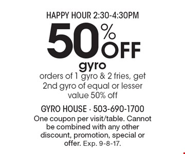 HAPPY HOUR 2:30-4:30PM - 50% Off gyro. Orders of 1 gyro & 2 fries, get 2nd gyro of equal or lesser value 50% off. One coupon per visit/table. Cannot be combined with any other discount, promotion, special or offer. Exp. 9-8-17.