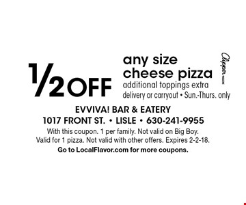 1/2 Off any size cheese pizza. Additional toppings extra, delivery or carryout. Sun.-Thurs. only. With this coupon. 1 per family. Not valid on Big Boy. Valid for 1 pizza. Not valid with other offers. Expires 2-2-18. Go to LocalFlavor.com for more coupons.