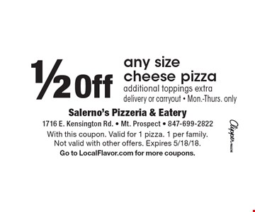 1/2 Off any size cheese pizza additional toppings extra delivery or carryout - Mon.-Thurs. only. With this coupon. Valid for 1 pizza. 1 per family. Not valid with other offers. Expires 5/18/18. Go to LocalFlavor.com for more coupons.