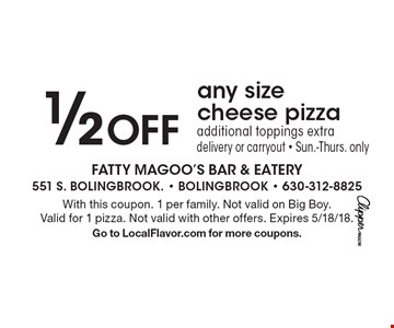 1/2 Off any size cheese pizza additional toppings extra delivery or carryout - Sun.-Thurs. only. With this coupon. 1 per family. Not valid on Big Boy. Valid for 1 pizza. Not valid with other offers. Expires 5/18/18. Go to LocalFlavor.com for more coupons.