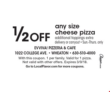1/2 Off any size cheese pizza additional toppings extra delivery or carryout - Sun.-Thurs. only. With this coupon. 1 per family. Valid for 1 pizza. Not valid with other offers. Expires 3/9/18. Go to LocalFlavor.com for more coupons.