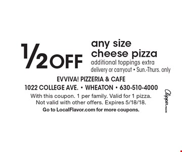 1/2 Off any size cheese pizza additional toppings extra delivery or carryout - Sun.-Thurs. only. With this coupon. 1 per family. Valid for 1 pizza. Not valid with other offers. Expires 5/18/18. Go to LocalFlavor.com for more coupons.