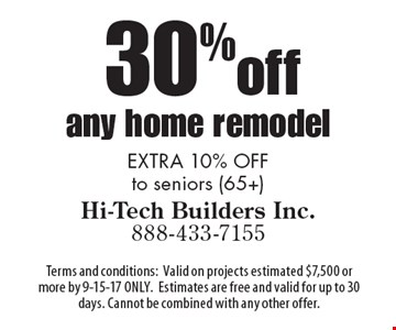 30% off any home remodel EXTRA 10% OFF to seniors (65+). Terms and conditions:Valid on projects estimated $7,500 or more by 9-15-17 ONLY.Estimates are free and valid for up to 30 days. Cannot be combined with any other offer.