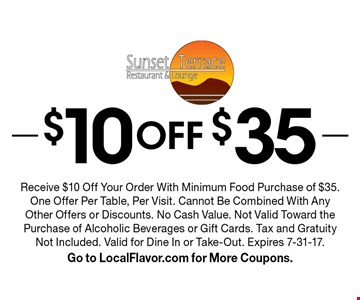 $10 Off $35. Receive $10 Off Your Order With Minimum Food Purchase of $35. One Offer Per Table, Per Visit. Cannot Be Combined With Any Other Offers or Discounts. No Cash Value. Not Valid Toward the Purchase of Alcoholic Beverages or Gift Cards. Tax and Gratuity Not Included. Valid for Dine In or Take-Out. Expires 7-31-17. Go to LocalFlavor.com for More Coupons.