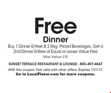 Free Dinner Buy 1 Dinner Entree & 2 Reg. Priced Beverages, Get a 2nd Dinner Entree of Equal or Lesser Value Free Max Value $15. With this coupon. Not valid with other offers. Expires 7/21/17. Go to LocalFlavor.com for more coupons.