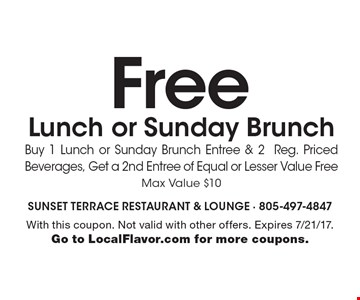 Free Lunch or Sunday BrunchBuy 1 Lunch or Sunday Brunch Entree & 2 Reg. Priced Beverages, Get a 2nd Entree of Equal or Lesser Value Free, Max Value $10. With this coupon. Not valid with other offers. Expires 7/21/17. Go to LocalFlavor.com for more coupons.