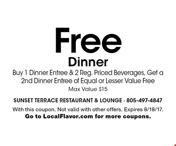 Free Dinner. Buy 1 Dinner Entree & 2 Reg. Priced Beverages, Get a 2nd Dinner Entree of Equal or Lesser Value Free. Max Value $15. With this coupon. Not valid with other offers. Expires 8/18/17. Go to LocalFlavor.com for more coupons.