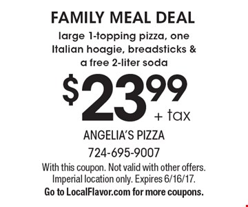 FAMILY MEAL DEAL - $23.99 + tax large 1-topping pizza, one Italian hoagie, breadsticks & a free 2-liter soda. With this coupon. Not valid with other offers. Imperial location only. Expires 6/16/17. Go to LocalFlavor.com for more coupons.