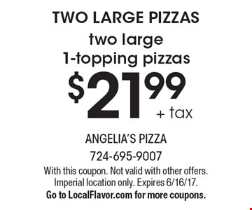 TWO LARGE PIZZAS - $21.99 + tax two large 1-topping pizzas. With this coupon. Not valid with other offers. Imperial location only. Expires 6/16/17. Go to LocalFlavor.com for more coupons.