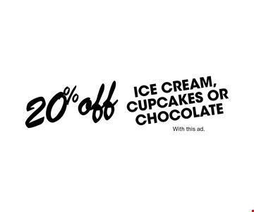 20% ICE CREAM, CUPCAKES OR CHOCOLATE. With this ad.