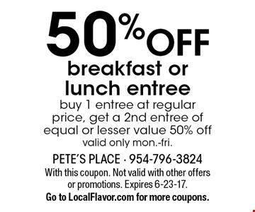 50% OFF breakfast or lunch entree. Buy 1 entree at regular price, get a 2nd entree of equal or lesser value 50% off. Valid only mon.-fri. With this coupon. Not valid with other offers or promotions. Expires 6-23-17. Go to LocalFlavor.com for more coupons.