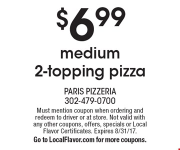 $6.99 for a medium 2-topping pizza. Must mention coupon when ordering and redeem to driver or at store. Not valid with any other coupons, offers, specials or Local Flavor Certificates. Expires 8/31/17. Go to LocalFlavor.com for more coupons.