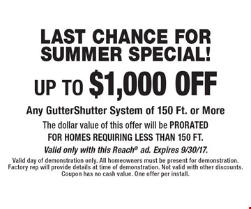 last chance for summer special! UP TO $1,000 OFF Any GutterShutter System of 150 Ft. or More. The dollar value of this offer will be PRORATED FOR HOMES REQUIRING LESS THAN 150 FT. Valid only with this Reach ad. Expires 9/30/17. Valid day of demonstration only. All homeowners must be present for demonstration. Factory rep will provide details at time of demonstration. Not valid with other discounts.  Coupon has no cash value. One offer per install.