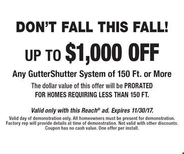 Don't Fall This Fall! UP TO $1,000 OFF Any GutterShutter System of 150 Ft. or More The dollar value of this offer will be PRORATED FOR HOMES REQUIRING LESS THAN 150 FT.. Valid only with this Reach ad. Expires 11/30/17. Valid day of demonstration only. All homeowners must be present for demonstration. Factory rep will provide details at time of demonstration. Not valid with other discounts. Coupon has no cash value. One offer per install.