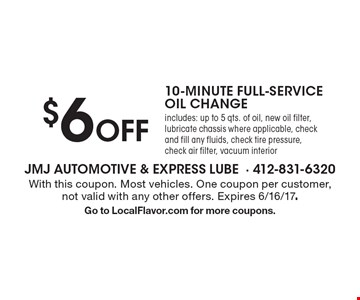 $6 OFF 10-MINUTE FULL-SERVICE OIL CHANGE. includes: up to 5 qts. of oil, new oil filter, lubricate chassis where applicable, check and fill any fluids, check tire pressure, check air filter, vacuum interior. With this coupon. Most vehicles. One coupon per customer, not valid with any other offers. Expires 6/16/17. Go to LocalFlavor.com for more coupons.