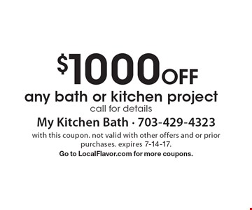 $1000 Off any bath or kitchen project. Call for details. with this coupon. not valid with other offers and or prior purchases. expires 7-14-17. Go to LocalFlavor.com for more coupons.