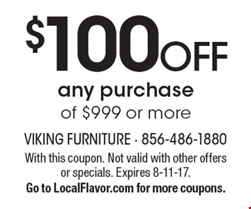 $100 OFF any purchase of $999 or more. With this coupon. Not valid with other offers or specials. Expires 8-11-17. Go to LocalFlavor.com for more coupons.