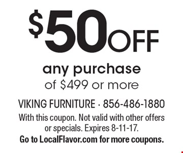 $50 OFF any purchase of $499 or more. With this coupon. Not valid with other offers or specials. Expires 8-11-17. Go to LocalFlavor.com for more coupons.