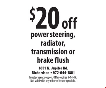 $20 off power steering, radiator, transmission or brake flush. Must present coupon. Offer expires 7-14-17. Not valid with any other offers or specials.