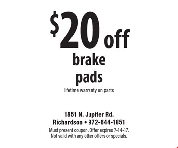 $20 off brake pads. Lifetime warranty on parts. Must present coupon. Offer expires 7-14-17. Not valid with any other offers or specials.