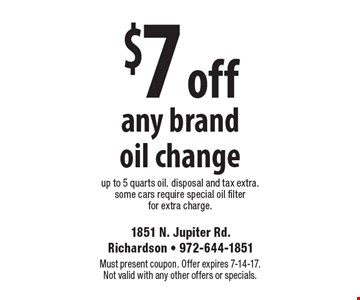 $7 off any brand oil change. Up to 5 quarts oil. Disposal and tax extra. Some cars require special oil filter for extra charge. Must present coupon. Offer expires 7-14-17. Not valid with any other offers or specials.