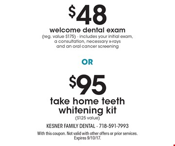 $95 take home teeth whitening kit ($125 value). $48 welcome dental exam (reg. value $175) - includes your initial exam, a consultation, necessary x-raysand an oral cancer screening. With this coupon. Not valid with other offers or prior services. Expires 9/10/17.