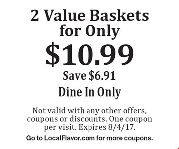 2 Value Baskets for Only $10.99. Save $6.91. Dine In Only. Not valid with any other offers, coupons or discounts. One coupon per visit. Expires 8/4/17. Go to LocalFlavor.com for more coupons.
