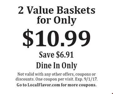 2 value baskets for only $10.99. Save $6.91. Dine in only. Not valid with any other offers, coupons or discounts. One coupon per visit. Exp. 9/1/17. Go to LocalFlavor.com for more coupons.
