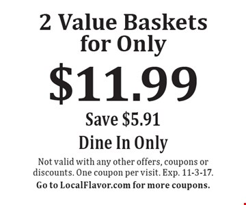 2 Value Baskets for Only $11.99.  Save $5.91. Dine In Only. Not valid with any other offers, coupons or discounts. One coupon per visit. Exp. 11-3-17.Go to LocalFlavor.com for more coupons.