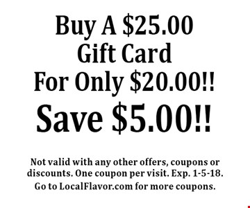 Buy A $25.00 Gift Card For Only $20.00!! Save $5.00!!. Not valid with any other offers, coupons or discounts. One coupon per visit. Exp. 1-5-18.Go to LocalFlavor.com for more coupons.
