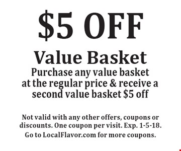 $5 OFF Value Basket Purchase any value basket at the regular price & receive a second value basket $5 off. Not valid with any other offers, coupons or discounts. One coupon per visit. Exp. 1-5-18. Go to LocalFlavor.com for more coupons.