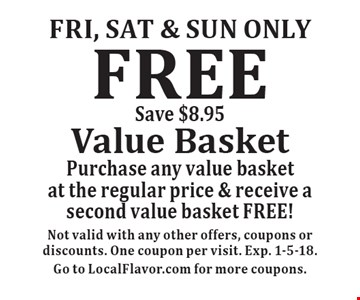 Fri, Sat & sun only FREE Value Basket Purchase any value basket at the regular price & receive a second value basket FREE! Save $8.95. Not valid with any other offers, coupons or discounts. One coupon per visit. Exp. 1-5-18.Go to LocalFlavor.com for more coupons.