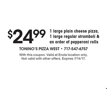 $24.99 1 large plain cheese pizza, 1 large regular stromboli & an order of pepperoni rolls. With this coupon. Valid at Enola location only. Not valid with other offers. Expires 7/14/17.
