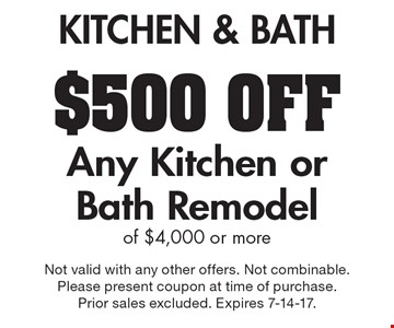 KITCHEN & BATH $500 OFF Any Kitchen or Bath Remodel of $4,000 or more. Not valid with any other offers. Not combinable. Please present coupon at time of purchase. Prior sales excluded. Expires 7-14-17.