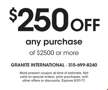 $250 Off any purchase of $2500 or more. Must present coupon at time of estimate. Not valid on special orders, prior purchases, with other offers or discounts. Expires 8/31/17.