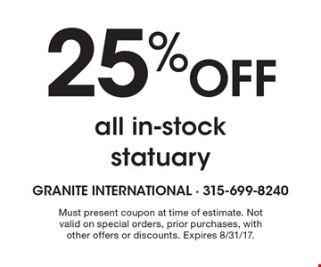 25% Off all in-stock statuary. Must present coupon at time of estimate. Not valid on special orders, prior purchases, with other offers or discounts. Expires 8/31/17.