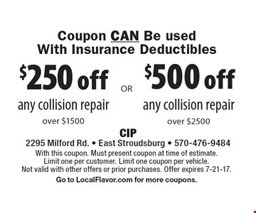 Coupon CAN Be used With Insurance Deductibles $500 off any collision repair over $2500 or $250 off any collision repair over $1500. With this coupon. Must present coupon at time of estimate. Limit one per customer. Limit one coupon per vehicle. Not valid with other offers or prior purchases. Offer expires 7-21-17.Go to LocalFlavor.com for more coupons.