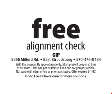 free alignment check. With this coupon. By appointment only. Must present coupon at time of estimate. Limit one per customer. Limit one coupon per vehicle. Not valid with other offers or prior purchases. Offer expires 9-1-17. Go to LocalFlavor.com for more coupons.