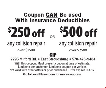 Coupon CAN Be usedWith Insurance Deductibles $500 off any collision repair over $2500. $250 off any collision repair over $1500. With this coupon. Must present coupon at time of estimate. Limit one per customer. Limit one coupon per vehicle. Not valid with other offers or prior purchases. Offer expires 9-1-17. Go to LocalFlavor.com for more coupons.