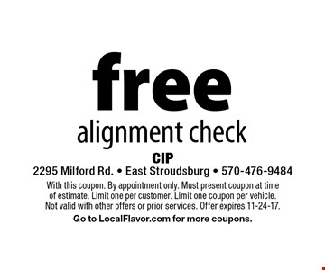 free alignment check. With this coupon. By appointment only. Must present coupon at time of estimate. Limit one per customer. Limit one coupon per vehicle. Not valid with other offers or prior services. Offer expires 11-24-17. Go to LocalFlavor.com for more coupons.