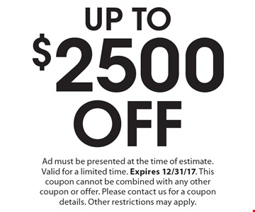 UP TO $2500 Off Ad must be presented at the time of estimate. Valid for a limited time. Expires 12/31/17. This coupon cannot be combined with any other coupon or offer. Please contact us for a coupon details. Other restrictions may apply.