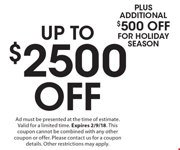 UP TO $2500 Off Plus Additional $500 Off for Holiday Season. Ad must be presented at the time of estimate. Valid for a limited time. Expires 2/9/18. This coupon cannot be combined with any other coupon or offer. Please contact us for a coupon details. Other restrictions may apply.