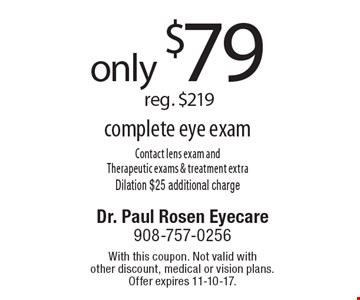 only $79 reg. $219 complete eye exam Contact lens exam and Therapeutic exams & treatment extraDilation $25 additional charge. With this coupon. Not valid with other discount, medical or vision plans. Offer expires 11-10-17.