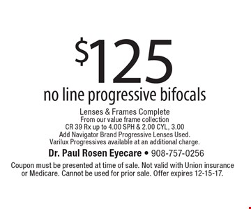 $125 no line progressive bifocals Lenses & Frames CompleteFrom our value frame collectionCR 39 Rx up to 4.00 SPH & 2.00 CYL, 3.00  Add Navigator Brand Progressive Lenses Used.  Varilux Progressives available at an additional charge.. Coupon must be presented at time of sale. Not valid with Union insurance or Medicare. Cannot be used for prior sale. Offer expires 12-15-17.