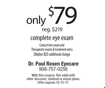 only $79 reg. $219 complete eye exam Contact lens exam and Therapeutic exams & treatment extraDilation $25 additional charge. With this coupon. Not valid with other discount, medical or vision plans. Offer expires 12-15-17.