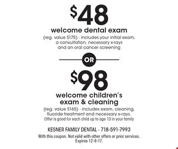 $48 welcome dental exam (reg. value $175), includes your initial exam, a consultation, necessary x-rays and an oral cancer screening OR $98 welcome children's exam & cleaning (reg. value $165), includes exam, cleaning, fluoride treatment and necessary x-rays. Offer is good for each child up to age 13 in your family. With this coupon. Not valid with other offers or prior services. Expires 12-8-17.
