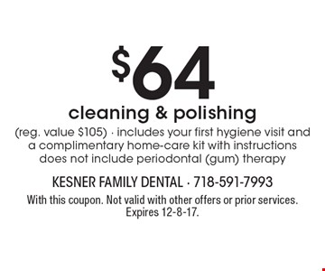 $64 cleaning & polishing (reg. value $105), includes your first hygiene visit and a complimentary home-care kit with instructions. Does not include periodontal (gum) therapy. With this coupon. Not valid with other offers or prior services. Expires 12-8-17.