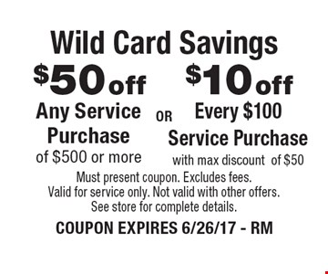Wild Card Savings $10 offEvery $100 Service Purchasewith max discountof $50. $50 offAny Service Purchase of $500 or more. . Must present coupon. Excludes fees. Valid for service only. Not valid with other offers. See store for complete details. COUPON EXPIRES 6/26/17 - RM