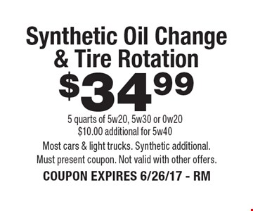 $34.99 Synthetic Oil Change & Tire Rotation 5 quarts of 5w20, 5w30 or 0w20 $10.00 additional for 5w40. Most cars & light trucks. Synthetic additional. Must present coupon. Not valid with other offers. COUPON EXPIRES 6/26/17 - RM
