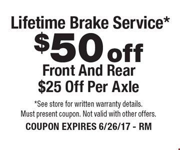 $50 offLifetime Brake Service*Front And Rear $25 Off Per Axle . *See store for written warranty details. Must present coupon. Not valid with other offers. COUPON EXPIRES 6/26/17 - RM